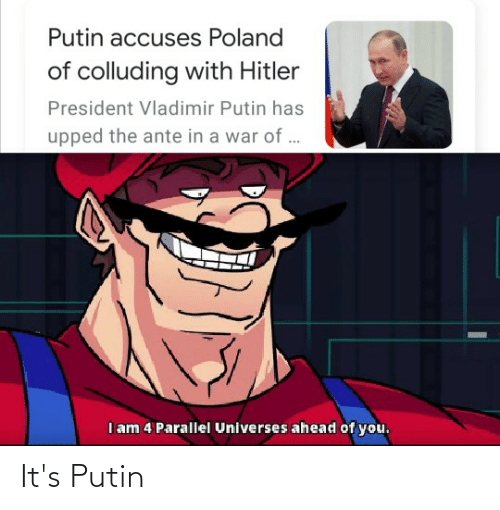 ante: Putin accuses Poland  of colluding with Hitler  President Vladimir Putin has  upped the ante in a war of ..  I am 4 Parallel Universes ahead of you. It's Putin