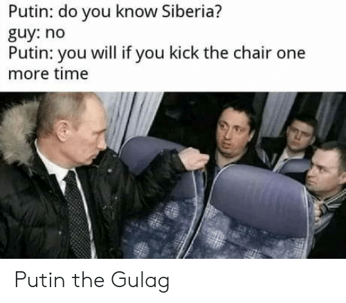 Do You Know: Putin: do you know Siberia?  guy: no  Putin: you will if you kick the chair one  more time Putin the Gulag