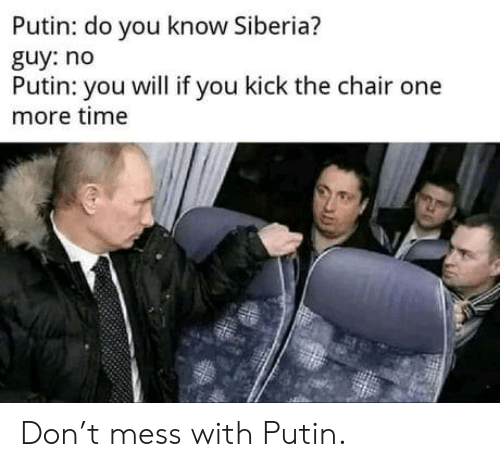 Mess With: Putin: do you know Siberia?  guy: no  Putin: you will if you kick the chair one  more time Don't mess with Putin.