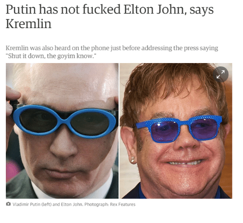 "Goyim Know: Putin has not fucked Elton John, says  Kremlin  Kremlin was also heard on the phone just before addressing the press saying  Shut it down, the goyim know.""  Vladimir Putin (left) and Elton John. Photograph: Rex Features"