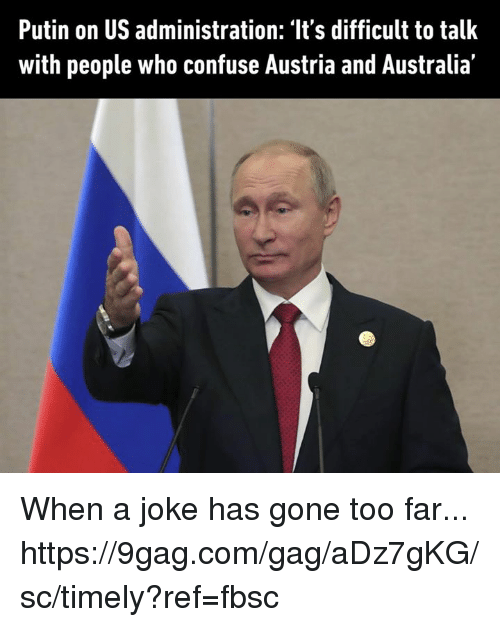 Jokings: Putin on US administration: 'It's difficult to talk  with people who confuse Austria and Australia' When a joke has gone too far... https://9gag.com/gag/aDz7gKG/sc/timely?ref=fbsc