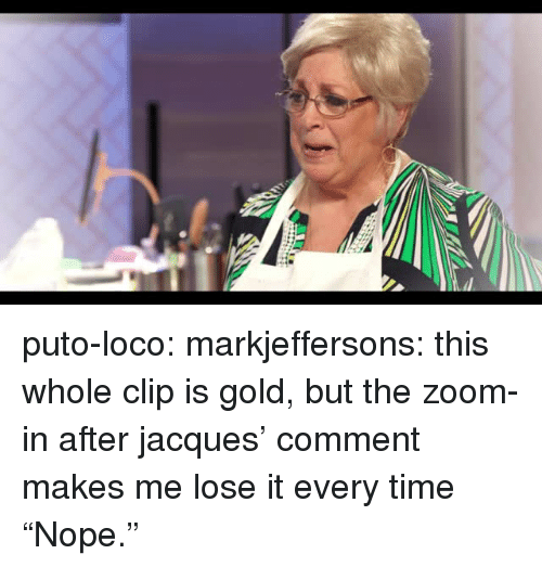 """zoom in: puto-loco:  markjeffersons: this whole clip is gold, but the zoom-in after jacques' comment makes me lose it every time """"Nope."""""""