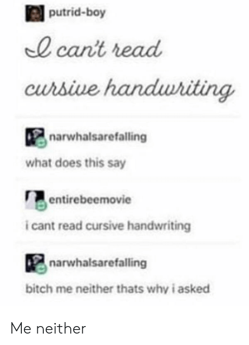 handwriting: putrid-boy  0 cant read  curbive  narwhalsarefalling  what does this say  entirebeemovie  i cant read cursive handwriting  narwhalsarefalling  bitch me neither thats why i asked Me neither