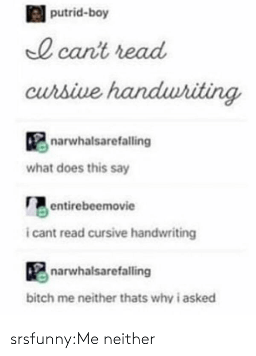 I Cant Read: putrid-boy  0 cant read  curbive  narwhalsarefalling  what does this say  entirebeemovie  i cant read cursive handwriting  narwhalsarefalling  bitch me neither thats why i asked srsfunny:Me neither