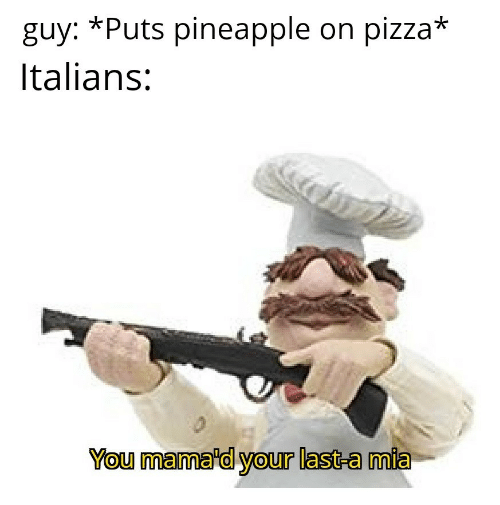italians: *Puts pineapple on pizza*  guy:  Italians:  You mama'd your last-a mia