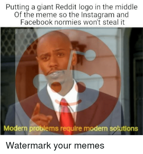 watermark: Putting a giant Reddit logo in the middle  Of the meme so the Instagram and  Facebook normies won't steal it  Modern problems require modern solutions Watermark your memes