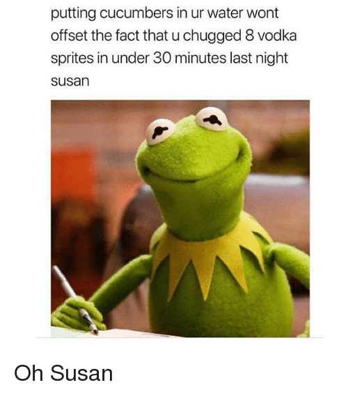 sprites: putting cucumbers in ur water wont  offset the fact that u chugged 8 vodka  sprites in under 30 minutes last night  susan Oh Susan