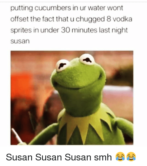 sprites: putting cucumbers in ur water wont  offset the fact that u chugged 8 vodka  sprites in under 30 minutes last night  susan Susan Susan Susan smh 😂😂