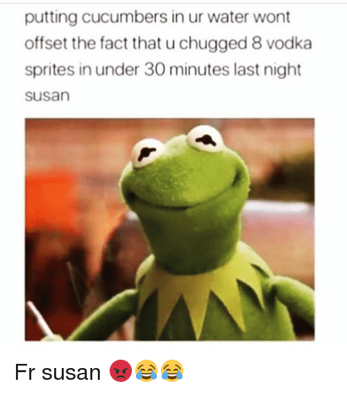 sprites: putting cucumbers in ur water wont  offset the fact that u chugged 8 vodka  sprites in under 30 minutes last night  susan Fr susan 😡😂😂