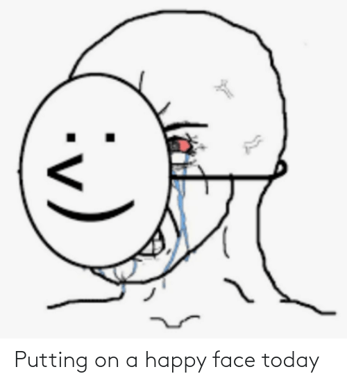 Happy, Today, and Face: Putting on a happy face today