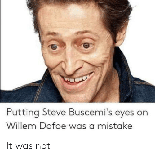 Was A Mistake: Putting Steve Buscemi's eyes on  Willem Dafoe was a mistake It was not