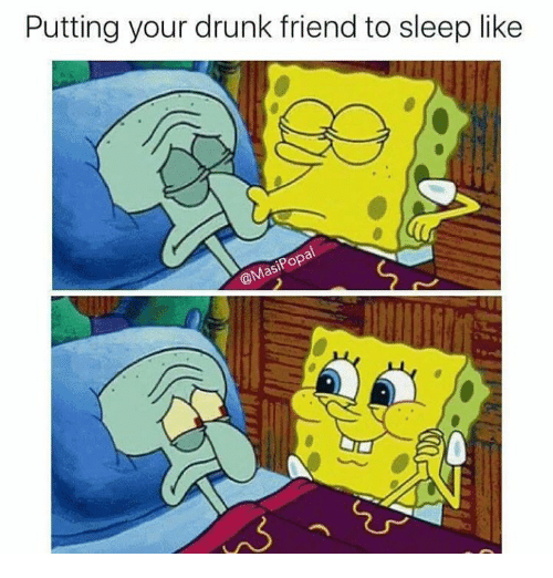 Drunk, Memes, and Pop: Putting your drunk friend to sleep like  Pop