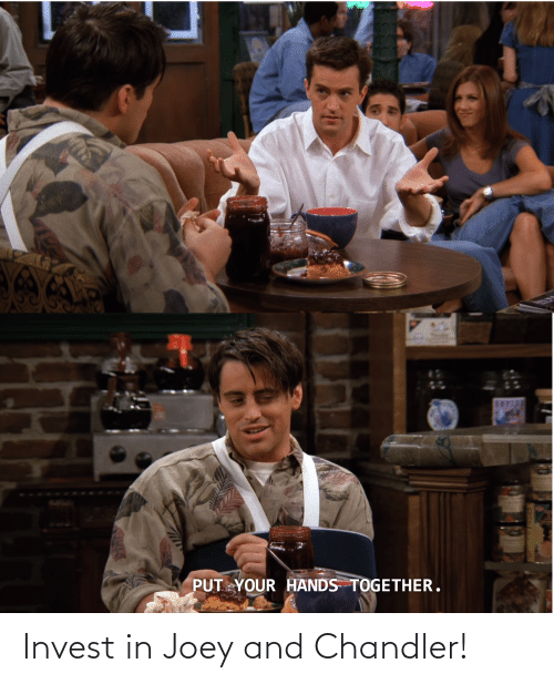 joey and chandler: PUTYOUR HANDS TOGETHER. Invest in Joey and Chandler!