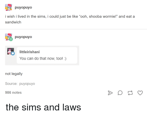 """Be Like, The Sims, and Tumblr: puyopuyo  i wish i lived in the sims, i could just be like """"ooh, shooba wormie!"""" and eat a  sandwich  puyopuyo  littleirishani  You can do that now, too! :)  not legally  Source: puyopuyo  986 notes"""