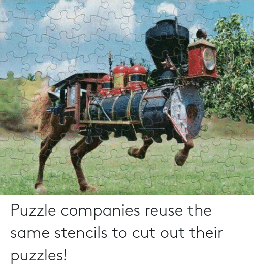 companies: Puzzle companies reuse the same stencils to cut out their puzzles!