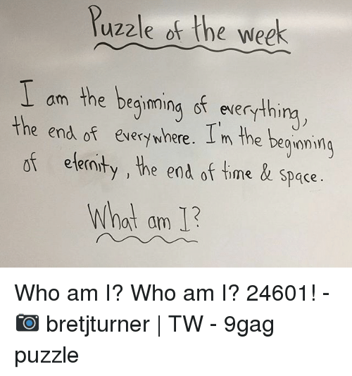 9gag, Memes, and Who Am I: Puzzle of the week  am the deainnina ot everythi  e end of éverywhere. I m the begonimg  of eternty, the end of time & space  What am 1 Who am I? Who am I? 24601! - 📷 bretjturner | TW - 9gag puzzle