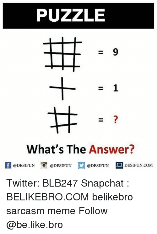 Be Like, Meme, and Memes: PUZZLE  What's The Answer?  1  @DESIFUN @DESIFUN @DESIFUN-DESIFUN.COM Twitter: BLB247 Snapchat : BELIKEBRO.COM belikebro sarcasm meme Follow @be.like.bro
