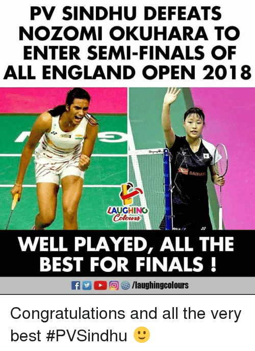 England, Finals, and Best: PV SINDHU DEFEATS  NOZOMI OKUHARA TO  ENTER SEMI-FINALS OF  ALL ENGLAND OPEN 2018  DAIHA  LAUGHING  WELL PLAYED, ALL THE  BEST FOR FINALS! Congratulations and all the very best #PVSindhu 🙂