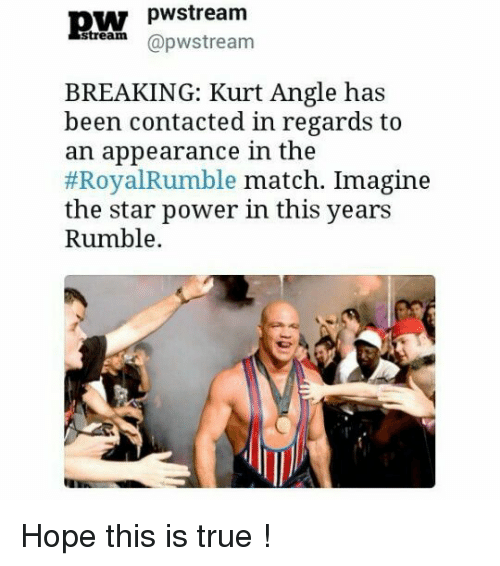 royal rumble: pW pwstream  @pw stream  BREAKING: Kurt Angle has  been contacted in regards to  an appearance in the  Royal Rumble match. Imagine  the star power in this years  Rumble Hope this is true !