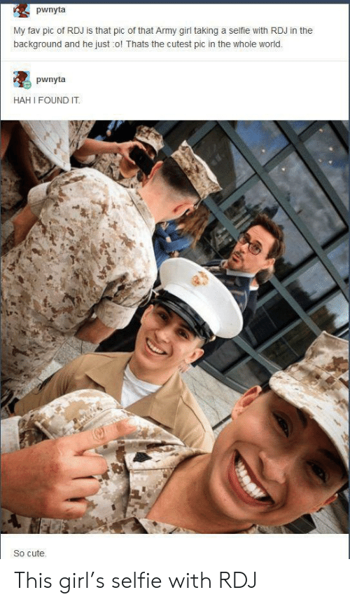 hah: pwnyta  My fav pic of RDJ is that pic of that Army girl taking a selfie with RDJ in the  background and he just o! Thats the cutest pic in the whole world.  pwnyta  HAH I FOUND IT  So cute This girl's selfie with RDJ