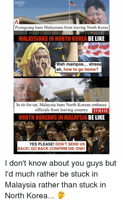Memes, North Korea, and Tits: Pyongyang bans Malaysians from leaving North Korea  MALAYSIANS IN NORTH KOREA  BE LIKE  Wah mampos  stress  ah, how to go home?  In tit-for-tat, Malaysia bans North Korean embassy  officials from leaving country  TODAY  NORTH KOREANS IN MALAYSIA  BE LIKE  YES PLEASE!  DON'T SEND US  BACK! GO BACK CONFIRM DIE ONE! I don't know about you guys but I'd much rather be stuck in Malaysia rather than stuck in North Korea... 🤔