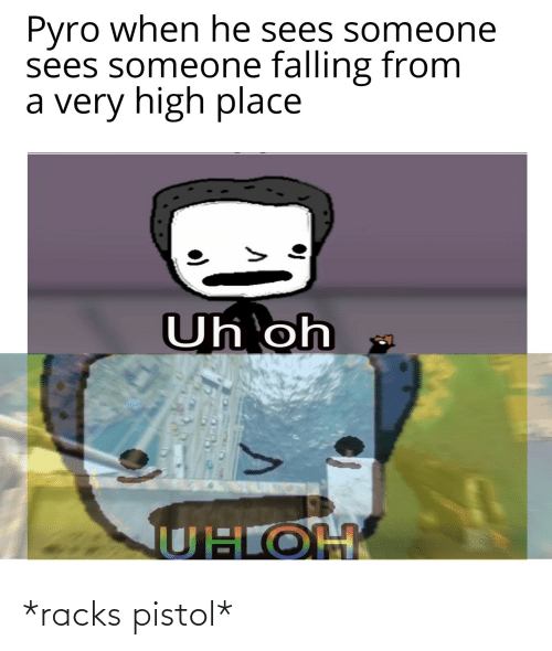 Uhoh: Pyro when he sees someone  sees someone falling from  a very high place  Uh oh  UHOH *racks pistol*