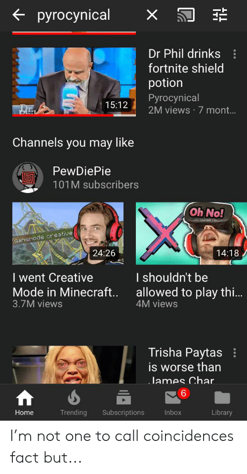trisha paytas: pyrocynical  Dr Phil drinks  fortnite shield  potion  Ругосynical  2M views 7 mont...  15:12  Channels you may like  PewDiePie  101M subscribers  Oh No!  gamenode creative  24:26  14:18  I shouldn't be  I went Creative  Mode in Minecraft...  3.7M views  allowed to play th...  4M views  Trisha Paytas  is worse than  James Char.  Inbox  Home  Trending  Subscriptions  Library I'm not one to call coincidences fact but...