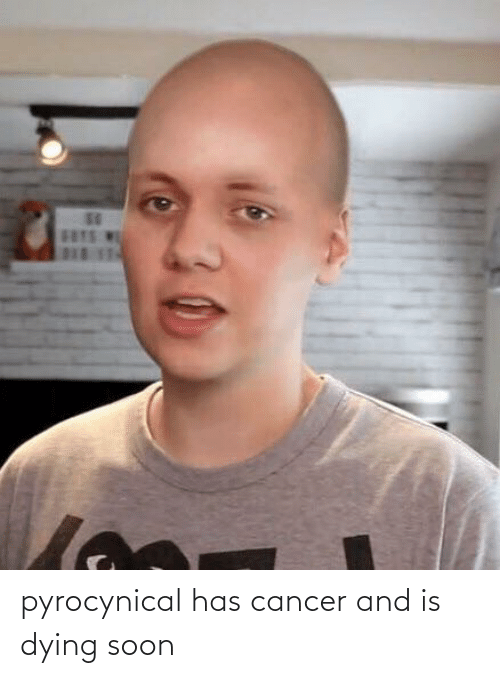 Pyrocynical: pyrocynical has cancer and is dying soon