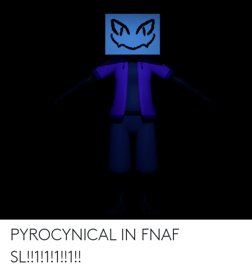 Pyrocynical: PYROCYNICAL IN FNAF SL!!1!1!1!!1!!