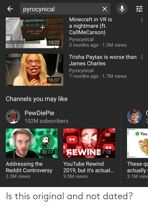trisha paytas: pyrocynical  Minecraft in VR is  a nightmare (ft.  CallMeCarson)  bath water  fridge  Pyrocynical  3 months ago· 1.3M views  CallMeCarson left the game  19:22  Trisha Paytas is worse than :  James Charles  Ругocynical  7 months ago · 1.7M views  16:07  Channels you may like  PewDiePie  102M subscribers  O You  SEWINE 7:18  20:07  Addressing the  Reddit Controversy  These qu  YouTube Rewind  actually  2019, but it's actual...  3.3M views  9.5M views  3.1M view Is this original and not dated?