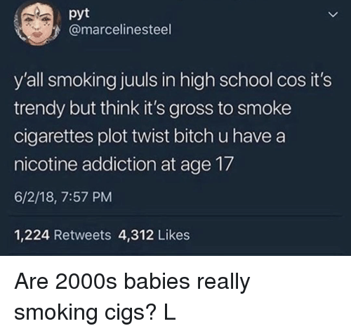 Its Gross: pyt  @marcelinesteel  y'all smoking juuls in high school cos it's  trendy but think it's gross to smoke  cigarettes plot twist bitch u have a  nicotine addiction at age 17  6/2/18, 7:57 PM  1,224 Retweets 4,312 Likes Are 2000s babies really smoking cigs? L