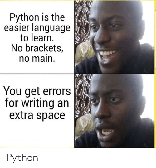 brackets: Python is the  easier language  to learn.  No brackets,  no main  You get errors  for writing an  extra space Python