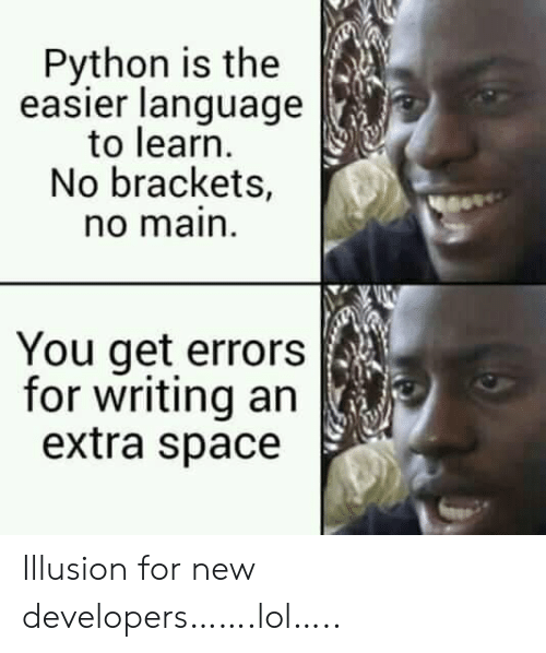 brackets: Python is the  easier language  to learn  No brackets,  no main  You get errors  for writing an  extra space Illusion for new developers…….lol…..
