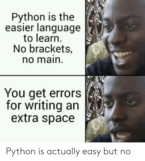brackets: Python is the  easier language  to learn  No brackets,  no main  You get errors  for writing an  extra space Python is actually easy but no