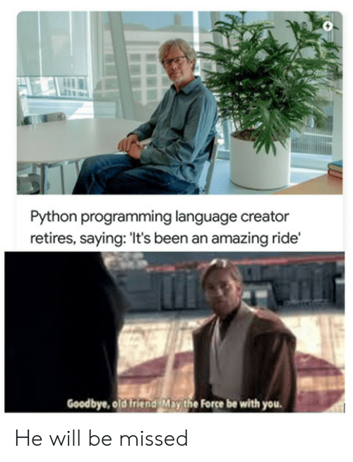 old friend: Python programming language creator  retires, saying: 'It's been an amazing ride'  Goodbye, old friend May the Force be with you He will be missed