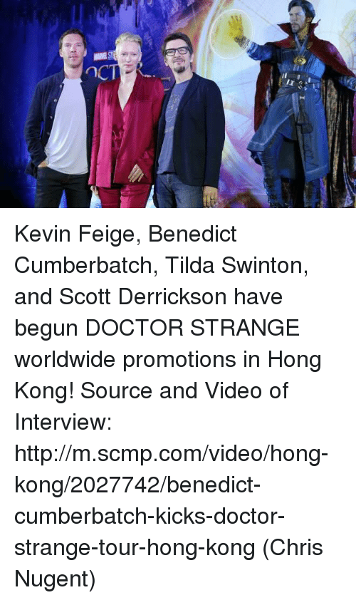 Doctor, Memes, and Videos: Q  ー Kevin Feige, Benedict Cumberbatch, Tilda Swinton, and Scott Derrickson have begun DOCTOR STRANGE worldwide promotions in Hong Kong!  Source and Video of Interview: http://m.scmp.com/video/hong-kong/2027742/benedict-cumberbatch-kicks-doctor-strange-tour-hong-kong  (Chris Nugent)