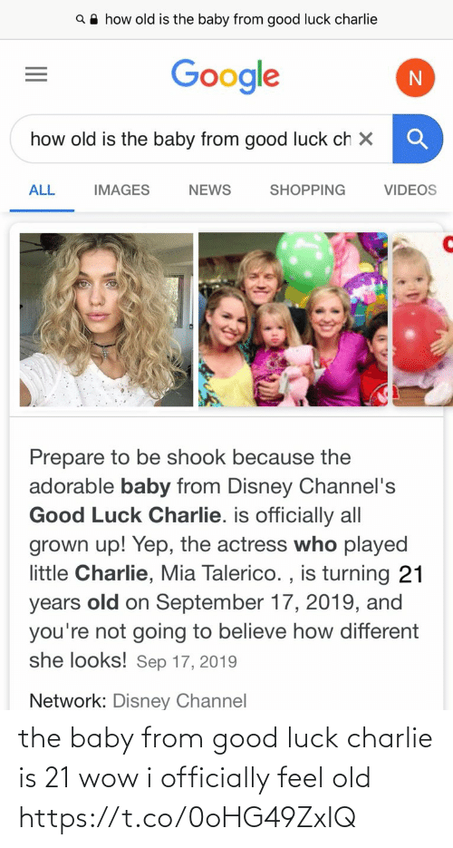 actress: Q A how old is the baby from good luck charlie  Google  how old is the baby from good luck ch X  ALL  SHOPPING  VIDEOS  IMAGES  NEWS  Prepare to be shook because the  adorable baby from Disney Channel's  Good Luck Charlie. is officially all  grown up! Yep, the actress who played  little Charlie, Mia Talerico. , is turning 21  old on September 17, 2019, and  you're not going to believe how different  she looks! Sep 17, 2019  years  Network: Disney Channel the baby from good luck charlie is 21 wow i officially feel old https://t.co/0oHG49ZxIQ