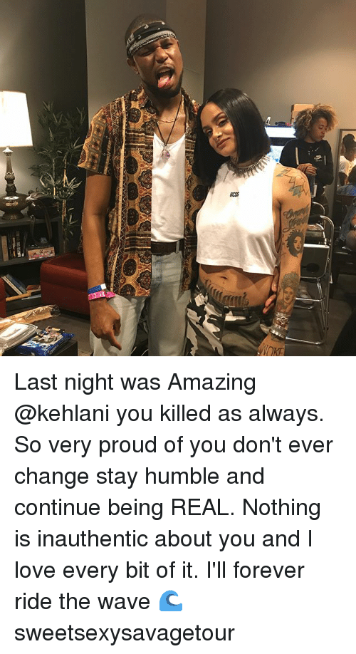 Love, Memes, and Forever: Q  cos  VOKE Last night was Amazing @kehlani you killed as always. So very proud of you don't ever change stay humble and continue being REAL. Nothing is inauthentic about you and I love every bit of it. I'll forever ride the wave 🌊 sweetsexysavagetour