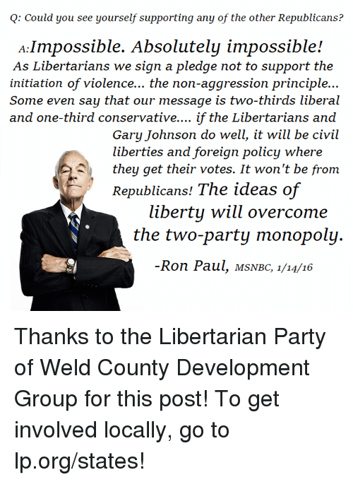 gary johnson: Q: Could you see yourself supporting any of the other Republicans?  A Impossible. Absolutely impossible!  As Libertarians we sign a pledge not to support the  initiation of violence... the non-aggression principle...  Some even say that our message is two-thirds liberal  and one-third conservative.... if the Libertarians and  Gary Johnson do well, it will be civil  liberties and foreign policy where  they get their votes. It won't be from  Republicans! The ideas of  liberty will overcome  the two-party monopoly.  Ron Paul, MSNBC, 1/14/16 Thanks to the Libertarian Party of Weld County Development Group  for this post! To get involved locally, go to lp.org/states!
