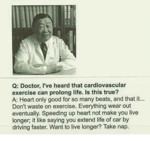 Memes, 🤖, and Car: Q: Doctor, I've heard that cardiovascular  exercise can prolong life. Is this A: Heart only good for so many beats, and that it...  Don't waste on exercise. Everything wear out  eventually. Speeding up heart not make you live  longer; it like saying you extend life of car by  driving faster. Want to live longer? Take nap.