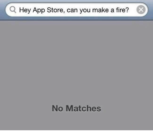memes: Q Hey App Store, can you make a fire?  No Matches