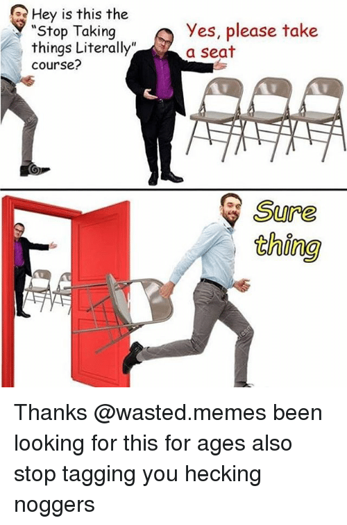 """Wasted Meme: Q Hey is this the  """"Stop Taking  things Literally""""  Course?  yes, please take  a seat  Sure Thanks @wasted.memes been looking for this for ages also stop tagging you hecking noggers"""