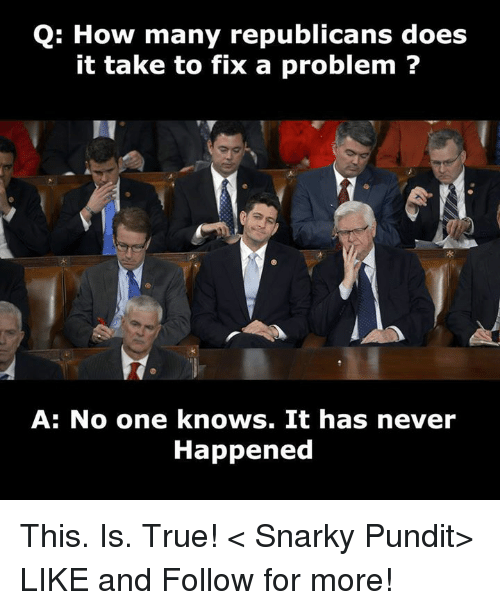pundits: Q: How many republicans does  it take to fix a problem  A: No one knows. It has never  Happened This. Is. True! < Snarky Pundit> LIKE and Follow for more!