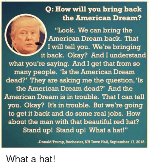 "Beautiful, Donald Trump, and Politics: Q: How will you bring back the American D ""Look. We can bring the American Dream back. That I will tell you. We're bringing it back. Okay? And I understand what you're saying. And I get that from so many people. Is the American Dream They are asking me the question, Is dead?' the American Dream dead?' And the American Dream is in trouble. That I can tell you. Okay? It's in trouble. But we're going to get it back and do some real jobs. How about the man with that beautiful red hat? Stand up! Stand up! What a hat!"" Donald Trump, Rochester, NH Town Hall, September 17, 2015What a hat!"