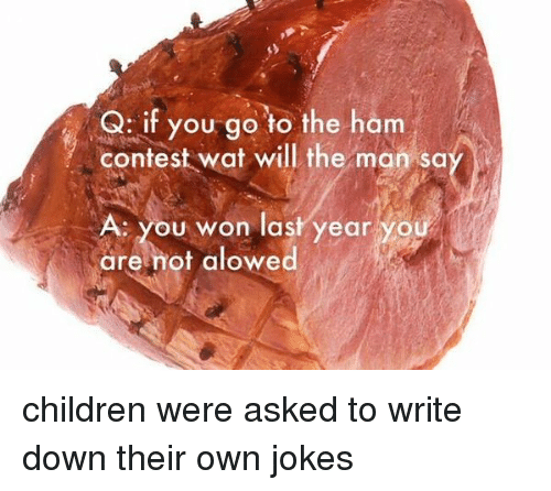 Jokes: Q: if you go to the ham  contest wat will the man sa  A. you won last year you  are not alowed children were asked to write down their own jokes