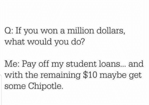 do me: Q: If you won a million dollars,  what would you do?  Me: Pay off my student loans.. and  with the remaining $10 maybe get  some Chipotle.