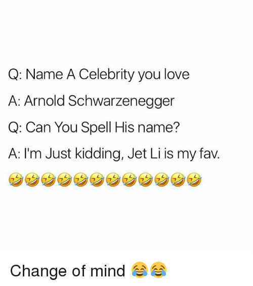 Arnold Schwarzenegger, Love, and Memes: Q: Name A Celebrity you love  A: Arnold Schwarzenegger  Q: Can You Spell His name?  A: I'm Just kidding, Jet Li is my fav. Change of mind 😂😂