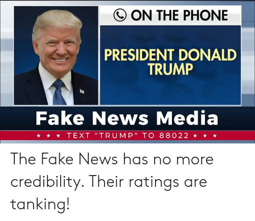 "Fake News: Q ON THE PHONE  PRESIDENT DONALD  TRUMP  Fake News Media  ★ ★ TEXT 'TRUMP"" TO 88022 ★ ★ ★ The Fake News has no more credibility. Their ratings are tanking!"