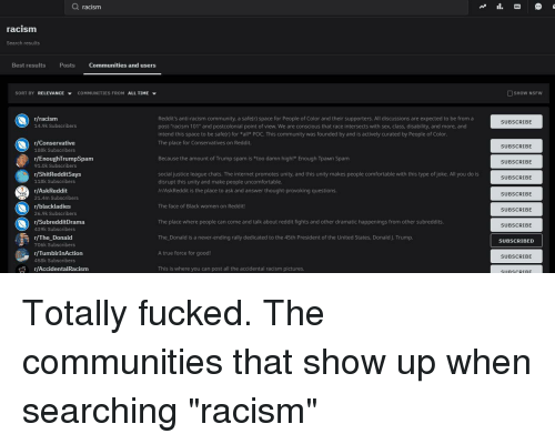 """R Enoughtrumpspam: Q racism  racism  Search results  Best results  Posts  Communities and users  SORT BY RELEVANCE ▼ COMMUNITIES FROM ALL TIME ▼  SHOW NSFW  Reddit's anti-racism community, a safe(r) space for People of Color and their supporters. All discussions are expected to be froma  post-racism 101"""" and postcolonial point of view. We are conscious that race intersects with sex, class, disability, and more, and  intend this space to be safe(r) for *all POC. This community was founded by and is actively curated by People of Color  The place for Conservatives on Reddit.  r/racism  14.9k Subscribers  SUBSCRIBE  r/Conservative  188k Subscribers  r/EnoughTrumpSpam  91.0k Subscribers  r/ShitRedditSays  118k Subscribers  r/AskReddit  21.4m Subscribers  r/blackladies  26.9k Subscribers  r/SubredditDrama  439k Subscribers  SUBSCRIBE  Because the amount of Trump spam is *too damn high!* Enough Трамп Spam  SUBSCRIBE  social justice league chats. The internet promotes unity, and this unity makes people comfortable with this type of joke. All you do is  disrupt this unity and make people uncomfortable.  /r/AskReddit is the place to ask and answer thought-provoking questions.  SUBSCRIBE  SUBSCRIBE  The face of Black women on Reddit!  SUBSCRIBE  The place where people can come and talk about reddit fights and other dramatic happenings from other subreddits.  The Donald is a never-ending rally dedicated to the 45th President of the United States, Donald J. Trump  A true force for good!  This is where you can post all the accidental racism pictures.  SUBSCRIBE  r/The Donald  SUBSCRIBED  706k Subscribers  r/TumbirInAction  458k Subscribers  SUBSCRIBE  r/AccidentalRacism  SURSCRTRF"""