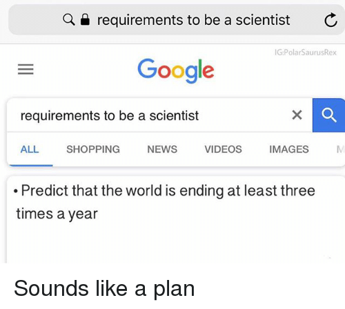 Google, Memes, and News: Q  requirements to be a scientist  G:PolarSaurusRex  Google  requirements to be a scientist  ALL SHOPPING NEWS VIDEOS IMAGESM  .Predict that the world is ending at least three  times a year Sounds like a plan